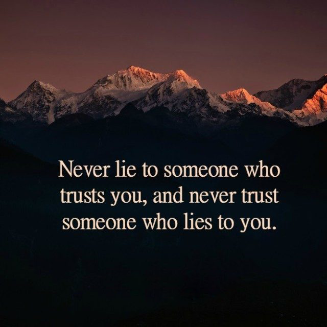 Never lie to someone who trusts you, and never trust someone ...